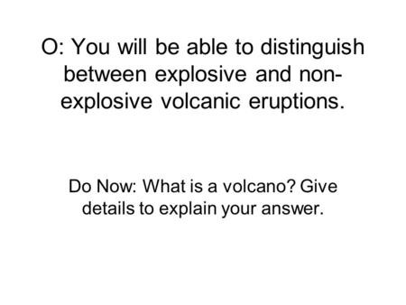 O: You will be able to distinguish between explosive and non- explosive volcanic eruptions. Do Now: What is a volcano? Give details to explain your answer.