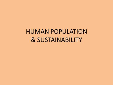 "HUMAN POPULATION & SUSTAINABILITY. HUMAN POPULATION - HISTORY Homo sapien sapien ""wise man"" 250,000 – 500,000 years ago Hunter-gather populations considered."