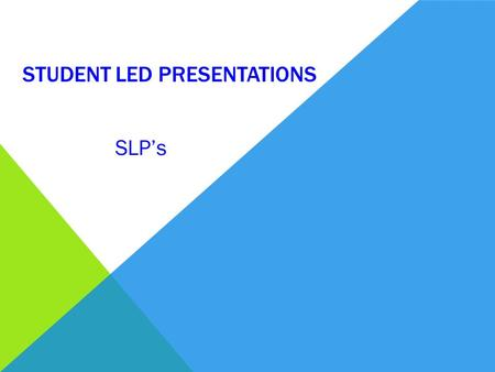 STUDENT LED PRESENTATIONS SLP's. WHAT ARE STUDENT LED PRESENTATIONS?  Oral presentation  Places you in the centre or the process  Provide you with.