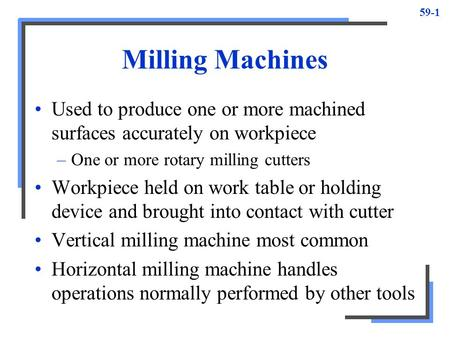 59-1 Milling Machines Used to produce one or more machined surfaces accurately on workpiece –One or more rotary milling cutters Workpiece held on work.