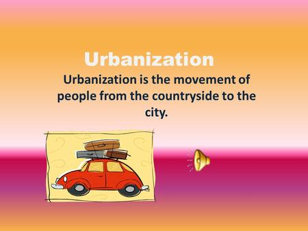 Urbanization Urbanization is the movement of people from the countryside to the city.