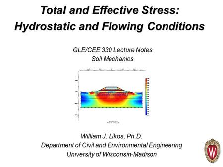 William J. Likos, Ph.D. Department of Civil and Environmental Engineering University of Wisconsin-Madison GLE/CEE 330 Lecture Notes Soil Mechanics Total.