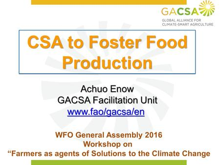 "CSA to Foster Food Production WFO General Assembly 2016 Workshop on ""Farmers as agents of Solutions to the Climate Change Achuo Enow GACSA Facilitation."