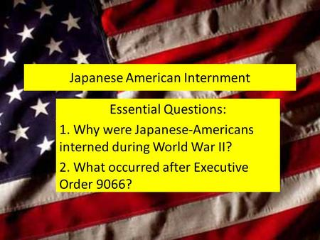 Japanese American Internment Essential Questions: 1. Why were Japanese-Americans interned during World War II? 2. What occurred after Executive Order 9066?