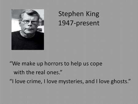 "Stephen King 1947-present ""We make up horrors to help us cope with the real ones."" ""I love crime, I love mysteries, and I love ghosts."""