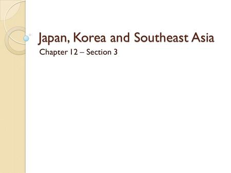 Japan, Korea and Southeast Asia Chapter 12 – Section 3.