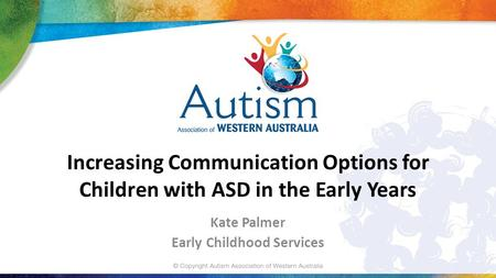 Increasing Communication Options for Children with ASD in the Early Years Kate Palmer Early Childhood Services.