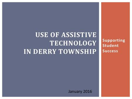 Supporting Student Success USE OF ASSISTIVE TECHNOLOGY IN DERRY TOWNSHIP January 2016.