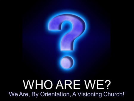 WHO ARE WE? 'We Are, By Orientation, A Visioning Church!""