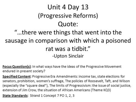 "Unit 4 Day 13 (Progressive Reforms) Quote: ""…there were things that went into the sausage in comparison with which a poisoned rat was a tidbit."" -Upton."