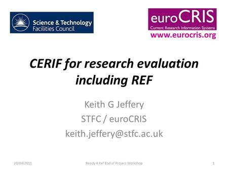 CERIF for research evaluation including REF Keith G Jeffery STFC / euroCRIS 20/04/20111Ready 4 Ref End of Project Workshop