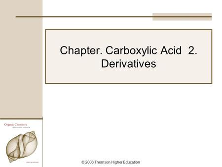 © 2006 Thomson Higher Education Chapter. Carboxylic Acid 2. Derivatives.