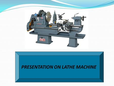 PRESENTATION ON LATHE MACHINE. PRINCIPLE OF LATHE Lathe is a machine, which is used to remove metal from the workpiece to required shape and size.