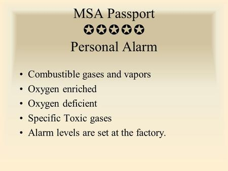 MSA Passport  Personal Alarm Combustible gases and vapors Oxygen enriched Oxygen deficient Specific Toxic gases Alarm levels are set at the factory.