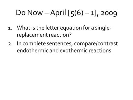 Do Now – April [5(6) – 1], 2009 1.What is the letter equation for a single- replacement reaction? 2.In complete sentences, compare/contrast endothermic.