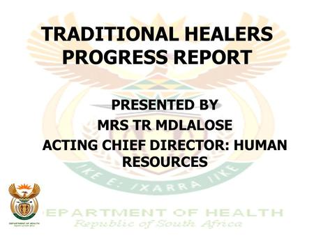 TRADITIONAL HEALERS PROGRESS REPORT PRESENTED BY MRS TR MDLALOSE ACTING CHIEF DIRECTOR: HUMAN RESOURCES.