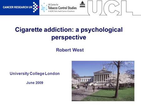 1 Cigarette addiction: a psychological perspective University College London June 2009 Robert West.