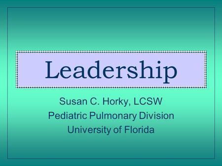 Leadership Susan C. Horky, LCSW Pediatric Pulmonary Division University of Florida.