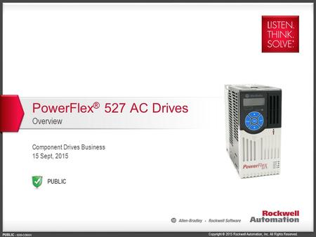 Copyright © 2015 Rockwell Automation, Inc. All Rights Reserved. PUBLIC PUBLIC - 5058-CO900H PowerFlex ® 527 AC Drives Overview Component Drives Business.