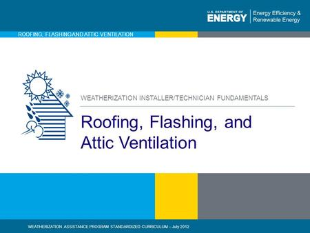 1 | WEATHERIZATION ASSISTANCE PROGRAM STANDARDIZED CURRICULUM – July 2012eere.energy.gov ROOFING, FLASHING AND ATTIC VENTILATION Roofing, Flashing, and.