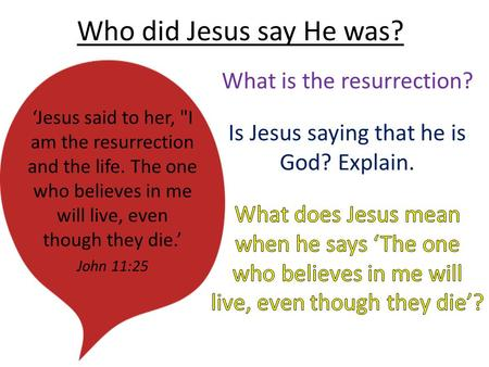 Who did Jesus say He was? 'Jesus said to her, I am the resurrection and the life. The one who believes in me will live, even though they die.' John 11:25.