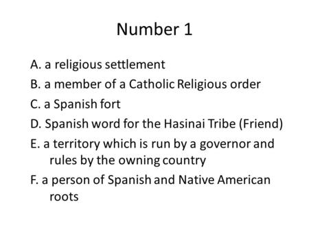 Number 1 A. a religious settlement B. a member of a Catholic Religious order C. a Spanish fort D. Spanish word for the Hasinai Tribe (Friend) E. a territory.