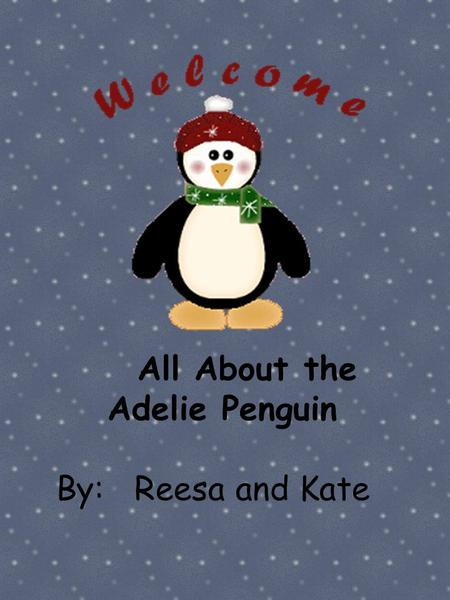 All About the Adelie Penguin By: Reesa and Kate.