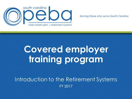 Covered employer training program Introduction to the Retirement Systems FY 2017.