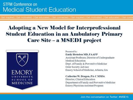Adopting a New Model for Interprofessional Student Education in an Ambulatory Primary Care Site – a MSEDI project Presented by: Emily Herndon MD, FAAFP.