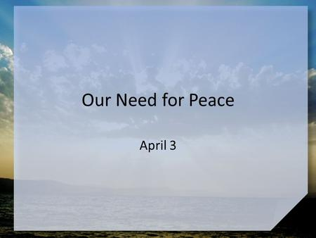 Our Need for Peace April 3. Think about this … What kinds of situations give you the most peace? Jesus gives us true peace – Today we study how Jesus.