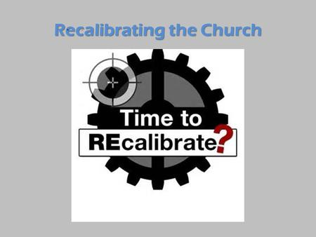 Recalibrating the Church. Recalibrating Your Heart.