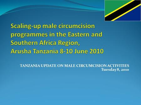 TANZANIA UPDATE ON MALE CIRCUMCISION ACTIVITIES Tuesday 8, 2010.