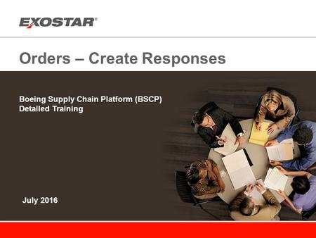 Orders – Create Responses Boeing Supply Chain Platform (BSCP) Detailed Training July 2016.