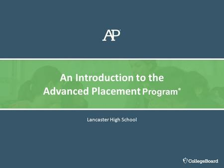 Lancaster High School An Introduction to the Advanced Placement Program ®