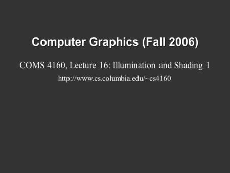Computer Graphics (Fall 2006) COMS 4160, Lecture 16: Illumination and Shading 1