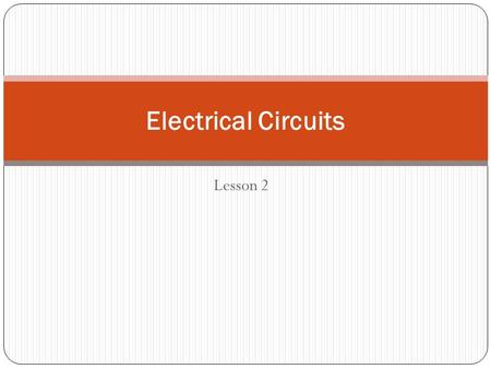 Lesson 2 Electrical Circuits. Electricity on the Move part 2 Electricity is due to the movement of electrons. When this flow of electrons becomes a steady.