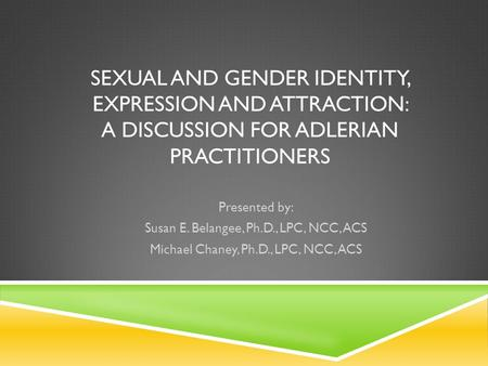 SEXUAL AND GENDER IDENTITY, EXPRESSION AND ATTRACTION: A DISCUSSION FOR ADLERIAN PRACTITIONERS Presented by: Susan E. Belangee, Ph.D., LPC, NCC, ACS Michael.