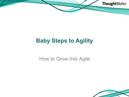 Baby Steps to Agility How to Grow Into Agile. A little about me A little about Agile Growing into Agile Questions Goals.