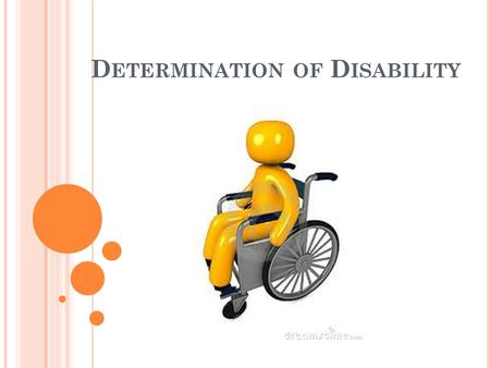 D ETERMINATION OF D ISABILITY. Over 7 million disability assessments are made annually in the United States. Many of which are made by physicians in the.