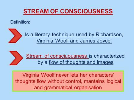 STREAM OF CONSCIOUSNESS Definition: Is a literary technique used by Richardson, Virginia Woolf and James Joyce. Stream of consciuousness is characterized.