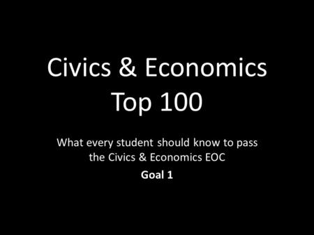 Civics & Economics Top 100 What every student should know to pass the Civics & Economics EOC Goal 1.