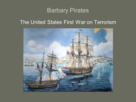 Barbary Pirates The United States First War on Terrorism.