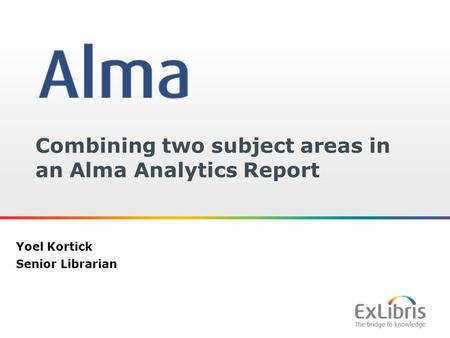 1 Combining two subject areas in an Alma Analytics Report Yoel Kortick Senior Librarian.