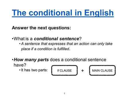 The conditional in English Answer the next questions: What is a conditional sentence? A sentence that expresses that an action can only take place if a.