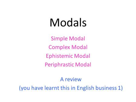 Modals Simple Modal Complex Modal Ephistemic Modal Periphrastic Modal A review (you have learnt this in English business 1)