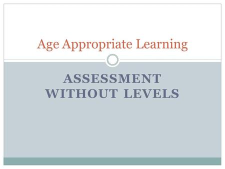 ASSESSMENT WITHOUT LEVELS Age Appropriate Learning.