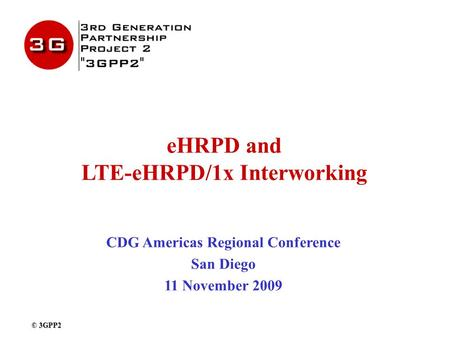 EHRPD and LTE-eHRPD/1x Interworking CDG Americas Regional Conference San Diego 11 November 2009 © 3GPP2.