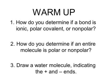 WARM UP 1.How do you determine if a bond is ionic, polar covalent, or nonpolar? 2.How do you determine if an entire molecule is polar or nonpolar? 3.Draw.