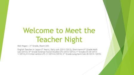 Welcome to Meet the Teacher Night Bob Hogan – 3 rd Grade, Room 205 English Teacher in Japan (7 Years), Daily sub (2011/2012), Short-term 6 th Grade Math.