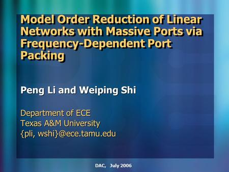 DAC, July 2006 Model Order Reduction of Linear Networks with Massive Ports via Frequency-Dependent Port Packing Peng Li and Weiping Shi Department of ECE.